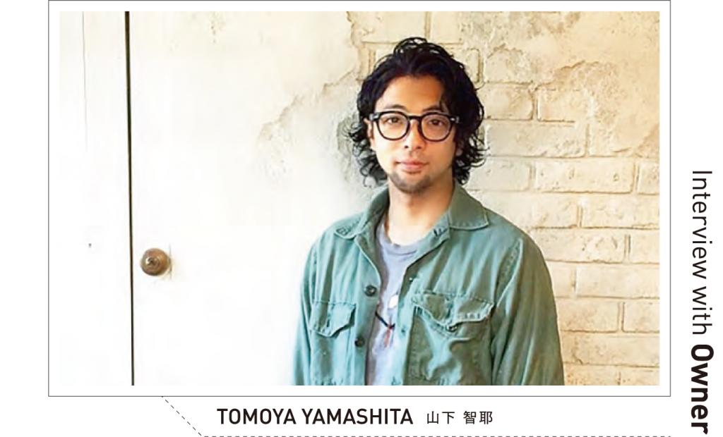 Interview with Owner TOMOYA YAMASHITA	山下 智耶